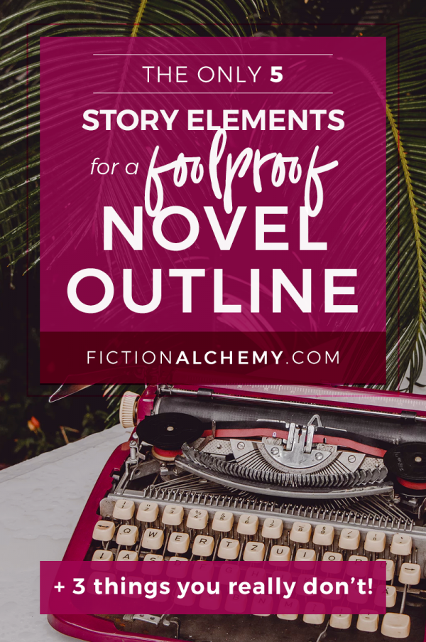 Just what do you need to write a novel outline that makes for happy writing? Here's the only 5 story elements you need + 3 you DON'T need! | FictionAlchemy.com